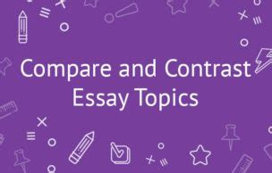 101 Compare and Contrast Essay Topics for Good Writing